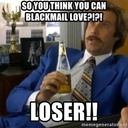 That escalated quickly-Ron Burgundy - So you think you can blackmail love?!?! Loser!!