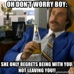 That escalated quickly-Ron Burgundy - Oh don't worry boy: she only regrets being with you; not leaving you!!