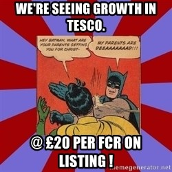 Batman Slapping Robin - We're seeing growth in tesco. @ £20 per fcr on listing !