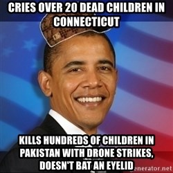 Scumbag Obama - Cries over 20 dead children in connecticut Kills hundreds of children in pakistan with drone strikes, doesn't bat an eyelid
