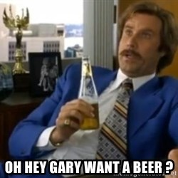 That escalated quickly-Ron Burgundy -  Oh Hey gary want a beer ?