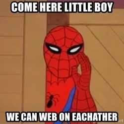 Spidermanwhisper - COME HERE LITTLE BOY WE CAN WEB ON EACHATHER