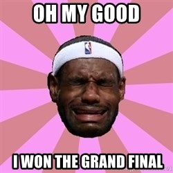 LeBron James - OH MY GOOD  I WON THE GRAND FINAL