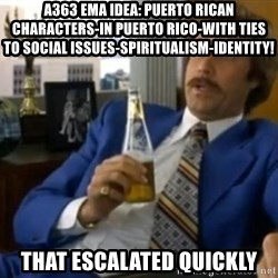 That escalated quickly-Ron Burgundy - A363 EMA Idea: Puerto Rican characters-In PUerto Rico-with ties to social issues-spiritualism-IDENTITY! That escalated quickly