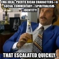 That escalated quickly-Ron Burgundy - EMA IdeaL: Puerto Rican characters->a social commentary->spiritualism->Identity! That escalated quickly.