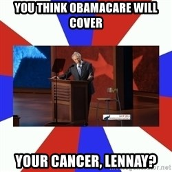 Invisible Obama - you think obamacare will cover your cancer, lennay?