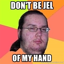 Gordo Nerd - Don't be jel of my hand