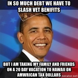 Scumbag Obama - In so much debt we have to slash vet beniFits  But I am taking my family and friends on a 20 day vacation to hawaii on amwrican tax dollars
