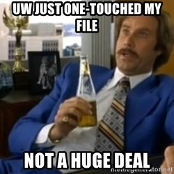 That escalated quickly-Ron Burgundy - UW JUST ONE-TOUCHED MY FILE NOT A HUGE DEAL