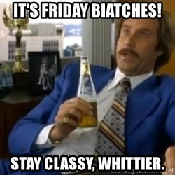 That escalated quickly-Ron Burgundy - It's Friday Biatches! Stay Classy, Whittier.