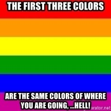 You're Probably Gay - the first three colors are the same colors of where you are going, ...hell!