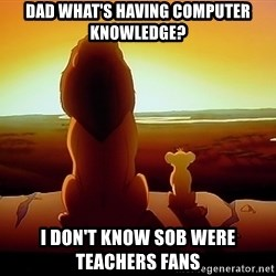 simba mufasa - dad what's having computer knowledge? i don't know sob were teachers fans
