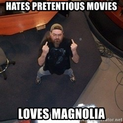 FaggotJosh - Hates pretentious movies loves magnolia