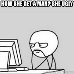 computer guy - How she get a man? She ugly