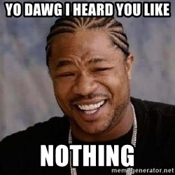 Yo Dawg - yo dawg i heard you like  nothing