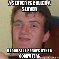 Stoner Guy - A server is called a server because it serves other computers