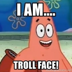 Happily Oblivious Patrick - I AM.... TROLL FACE!