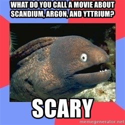 Bad Joke Eels - What do you call a movie about scandium, argon, and yttrium? scary