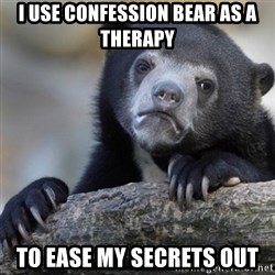Confession Bear - I use confession bear as a therapy to ease my secrets out