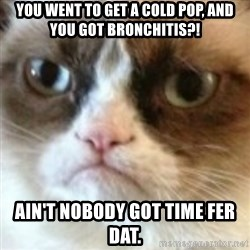 angry cat asshole - you went to get a cold pop, AND you got bronchitis?! ain't nobody got time fer dat.
