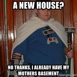 Fat nerd - A new house? No thanks, i already have my mothers basement