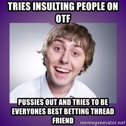 Jay Inbetweeners - tries insulting people on otf pussies out and tries to be everyones best betting thread friend