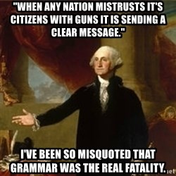 "george washington - ""When any nation mistrusts it's citizens with guns it is sending a clear message."" I've been so misquoted that grammar was the real fatality."