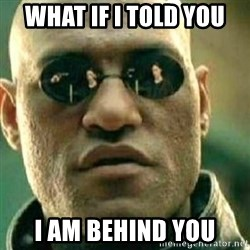 What If I Told You - what if i told you i am behind you