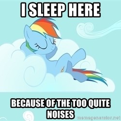My Little Pony - i sleep here because of the too quite noises