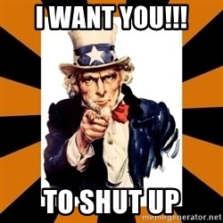 Uncle sam wants you! - I WANT YOU!!! TO SHUT UP