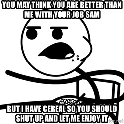 Cereal Guy - You may think you are better than me with your job sam but i have cereal so you should shut up and let me enjoy it