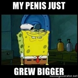 Don't you, Squidward? - MY PENIS JUST GREW BIGGER