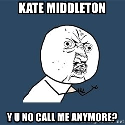 Y U No - kate middleton y u no call me anymore?