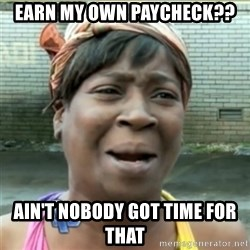 Ain't Nobody got time fo that - earn my own paycheck?? ain't nobody got time for that