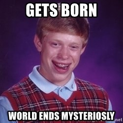 Bad Luck Brian - gets born world ends mysteriosly