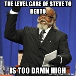 Rent Is Too Damn High - The Level Care of Steve to Berto is too damn high