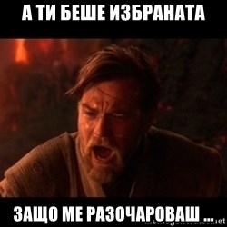 You were the chosen one  - А ти беше избраната защо ме разочароваш ...