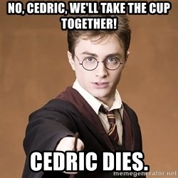 Advice Harry Potter - No, cedric, we'll take the cup together! cedric dies.