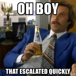 That escalated quickly-Ron Burgundy - OH BOY  THAT ESCALATED QUICKLY