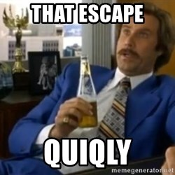 That escalated quickly-Ron Burgundy - THAT ESCAPE QUIQLY