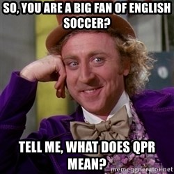 Willy Wonka - SO, you are a big fan of english soccer? tell me, what does QPR mean?