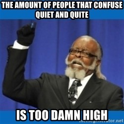Too damn high - the amount of people that confuse quiet and quite is too damn high