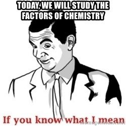 Mr.Bean - If you know what I mean - TODAY, WE WILL STUDY THE FACTORS OF CHEMISTRY