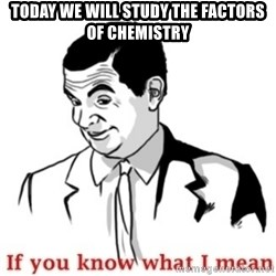 Mr.Bean - If you know what I mean - TODAY WE WILL STUDY THE FACTORS OF CHEMISTRY