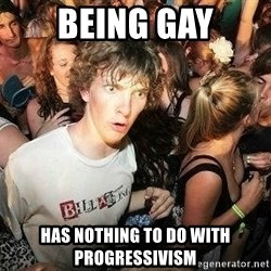 -Sudden Clarity Clarence - being gay has nothing to do with progressivism