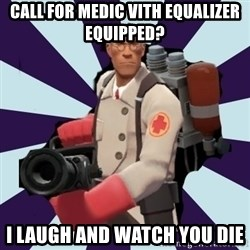 TF2 Medic  - Call for medic vith equalizer equipped? I laugh and watch you die
