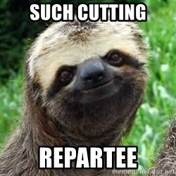 Sarcastic Sloth - such cutting repartee