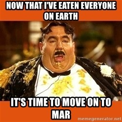 Fat Guy - NOW THAT I'VE EATEN EVERYONE ON EARTH IT'S TIME TO MOVE ON TO MAR