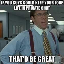 Bill Lumbergh - IF YOU GUYS COULD KEEP YOUR LOVE LIFE IN PRIVATE CHAT THAT'D be great