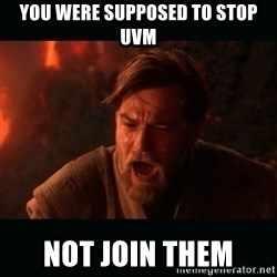 "Obi Wan Kenobi ""You were my brother!"" - YOU WERE SUPPOSED TO STOP UVM NOT JOIN THEM"